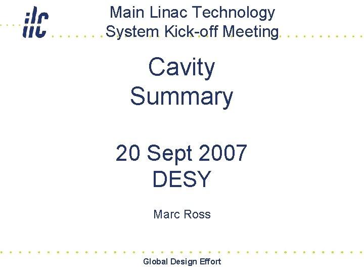Main Linac Technology System Kick-off Meeting Cavity Summary 20 Sept 2007 DESY Marc Ross