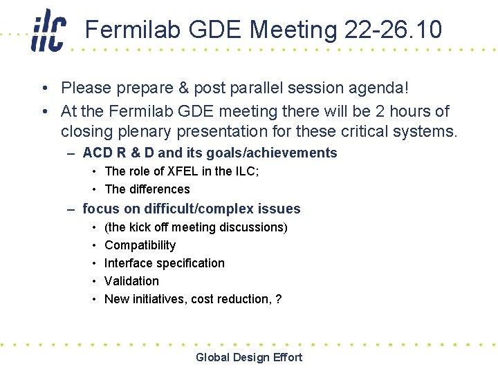 Fermilab GDE Meeting 22 -26. 10 • Please prepare & post parallel session agenda!
