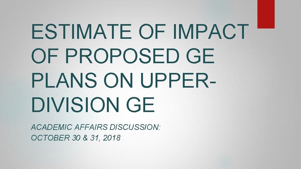 ESTIMATE OF IMPACT OF PROPOSED GE PLANS ON UPPERDIVISION GE ACADEMIC AFFAIRS DISCUSSION: OCTOBER