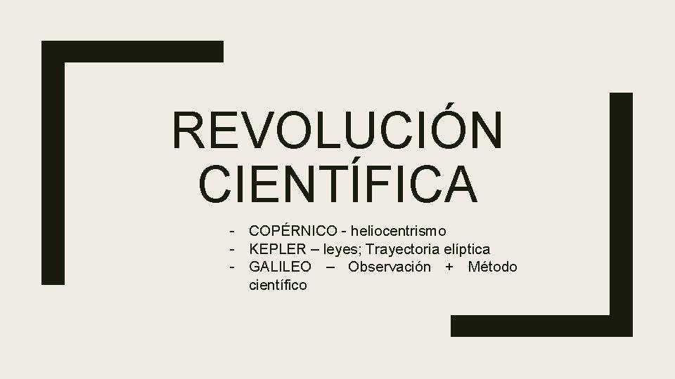 REVOLUCIÓN CIENTÍFICA - COPÉRNICO - heliocentrismo - KEPLER – leyes; Trayectoria elíptica - GALILEO