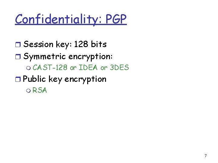 Confidentiality: PGP r Session key: 128 bits r Symmetric encryption: m CAST-128 or IDEA