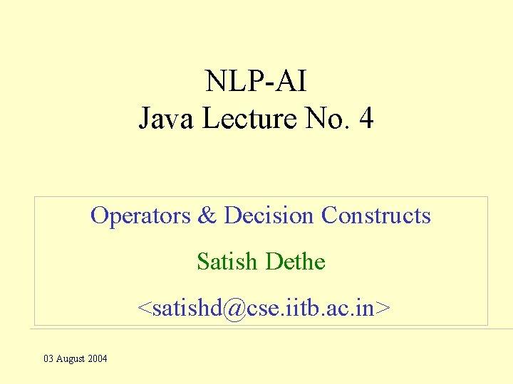 NLP-AI Java Lecture No. 4 Operators & Decision Constructs Satish Dethe <satishd@cse. iitb. ac.