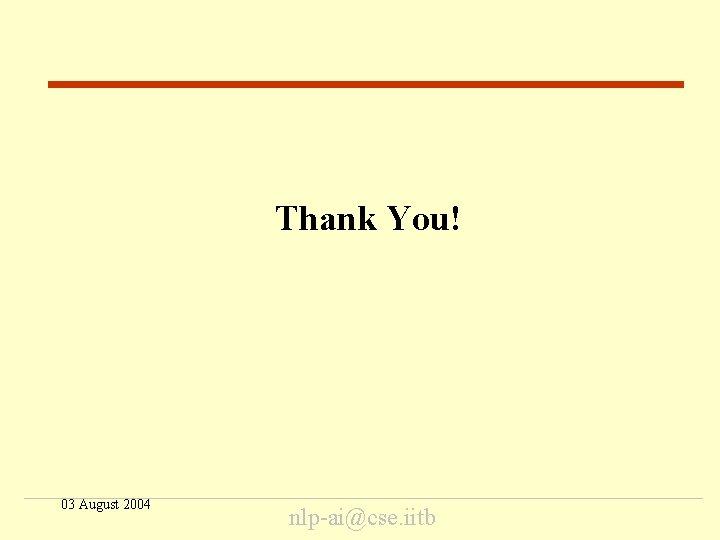 End Thank You! 03 August 2004 nlp-ai@cse. iitb