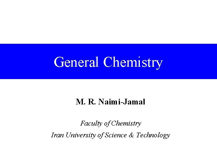 General Chemistry M. R. Naimi-Jamal Faculty of Chemistry Iran University of Science & Technology