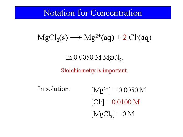 Notation for Concentration Mg. Cl 2(s) → Mg 2+(aq) + 2 Cl-(aq) In 0.