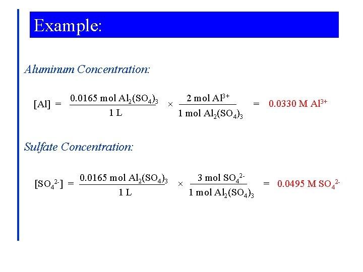 Example: Aluminum Concentration: 0. 0165 mol Al 2(SO 4)3 2 mol Al 3+ [Al]
