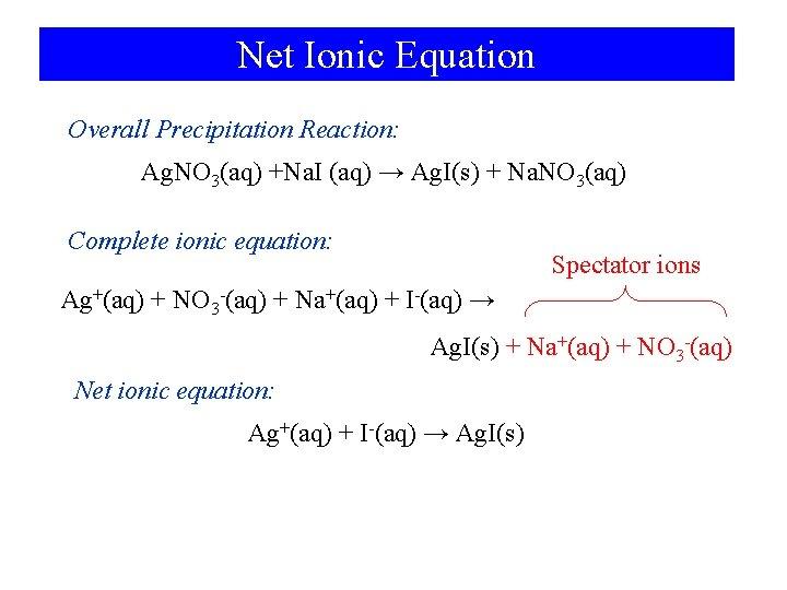 Net Ionic Equation Overall Precipitation Reaction: Ag. NO 3(aq) +Na. I (aq) → Ag.
