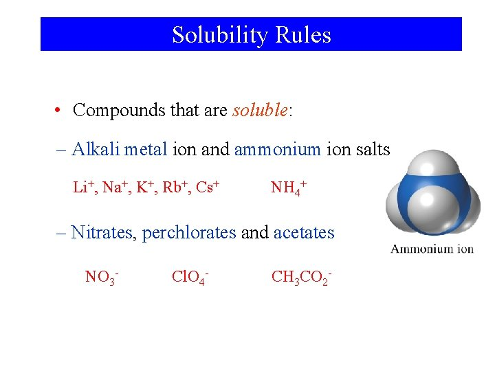 Solubility Rules • Compounds that are soluble: – Alkali metal ion and ammonium ion