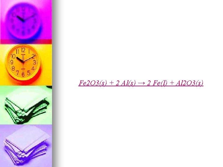 Fe 2 O 3(s) + 2 Al(s) → 2 Fe(l) + Al 2 O