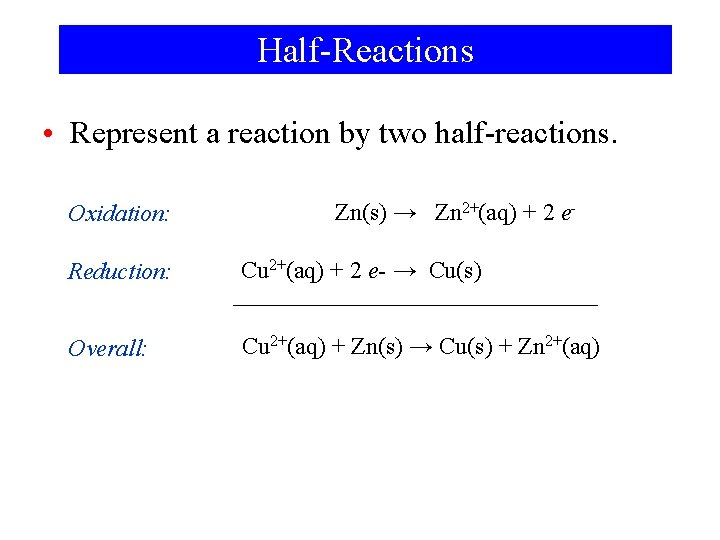 Half-Reactions • Represent a reaction by two half-reactions. Oxidation: Zn(s) → Zn 2+(aq) +