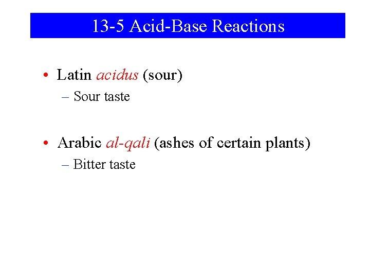 13 -5 Acid-Base Reactions • Latin acidus (sour) – Sour taste • Arabic al-qali