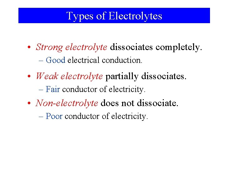 Types of Electrolytes • Strong electrolyte dissociates completely. – Good electrical conduction. • Weak