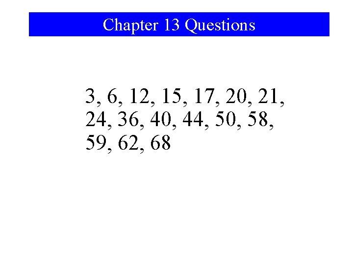 Chapter 13 Questions 3, 6, 12, 15, 17, 20, 21, 24, 36, 40, 44,