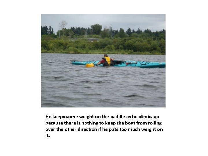 He keeps some weight on the paddle as he climbs up because there is
