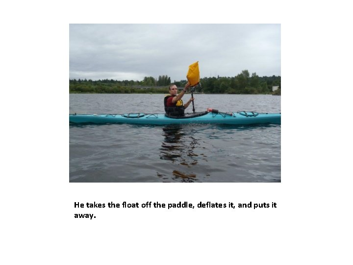 He takes the float off the paddle, deflates it, and puts it away.