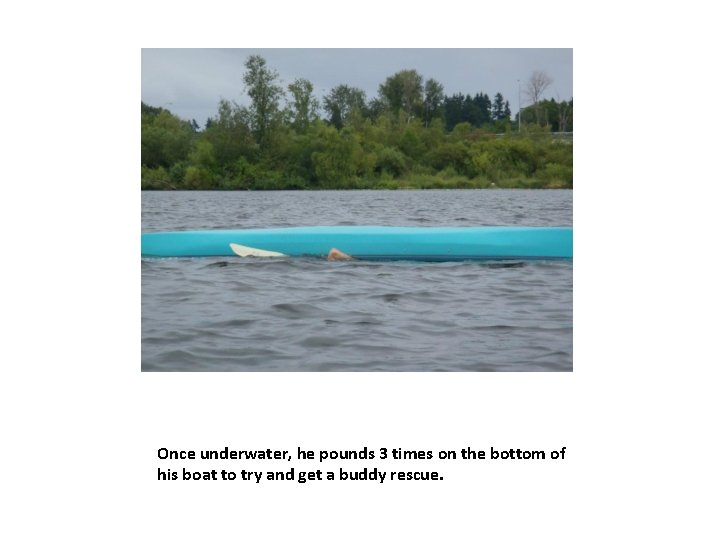 Once underwater, he pounds 3 times on the bottom of his boat to try