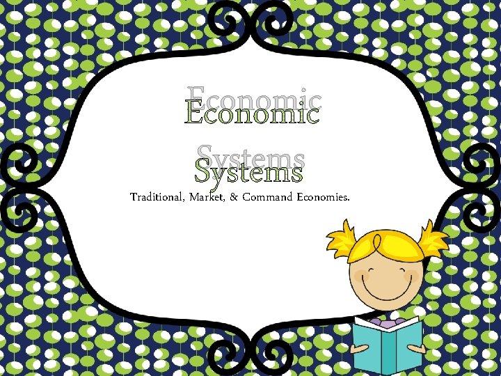 Economic Systems Traditional, Market, & Command Economies.