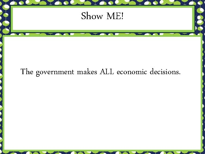 Show ME! The government makes ALL economic decisions.