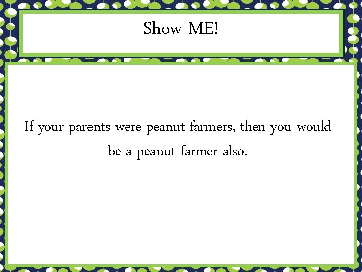 Show ME! If your parents were peanut farmers, then you would be a peanut