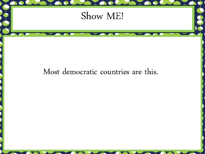 Show ME! Most democratic countries are this.