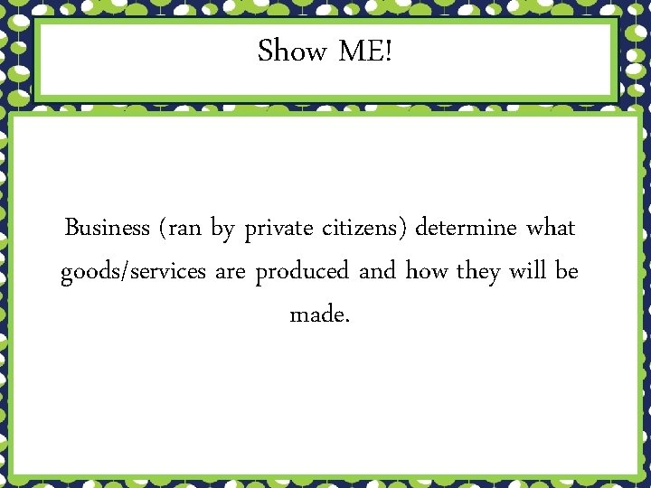 Show ME! Business (ran by private citizens) determine what goods/services are produced and how