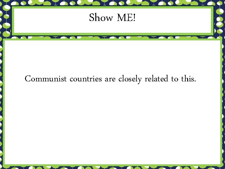Show ME! Communist countries are closely related to this.