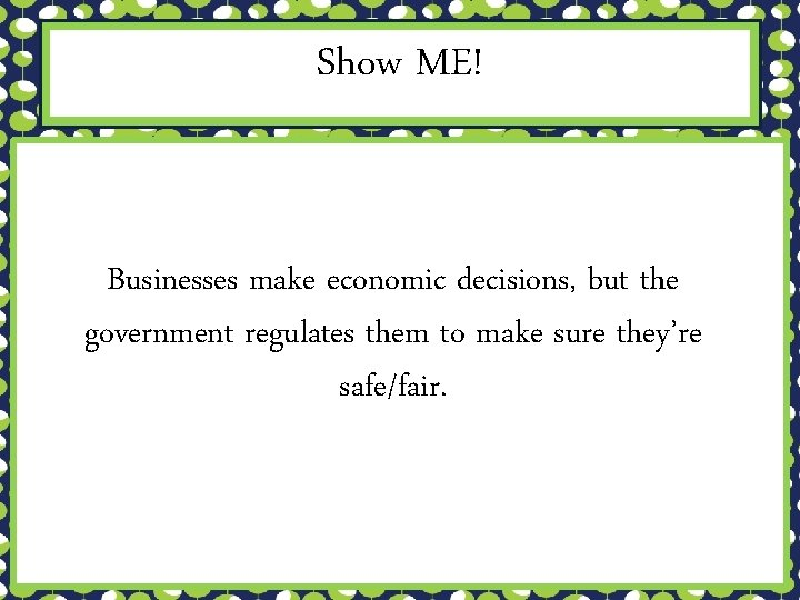 Show ME! Businesses make economic decisions, but the government regulates them to make sure