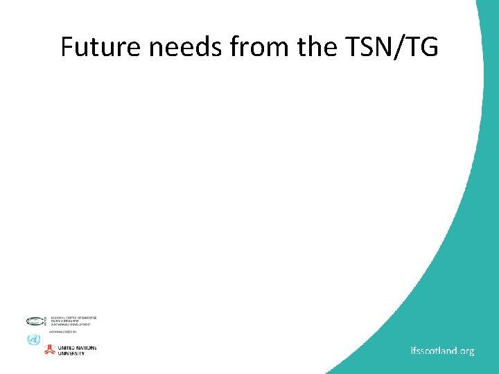 Future needs from the TSN/TG