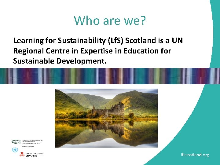 Who are we? Learning for Sustainability (Lf. S) Scotland is a UN Regional Centre