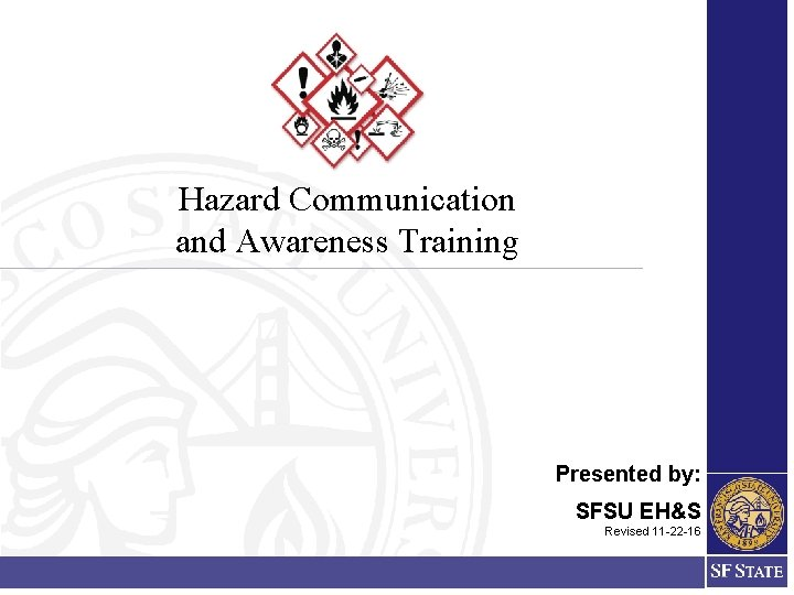 Hazard Communication and Awareness Training Presented by: SFSU EH&S Revised 11 -22 -16