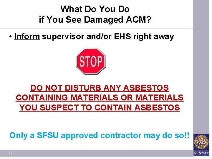 What Do You Do if You See Damaged ACM? • Inform supervisor and/or EHS