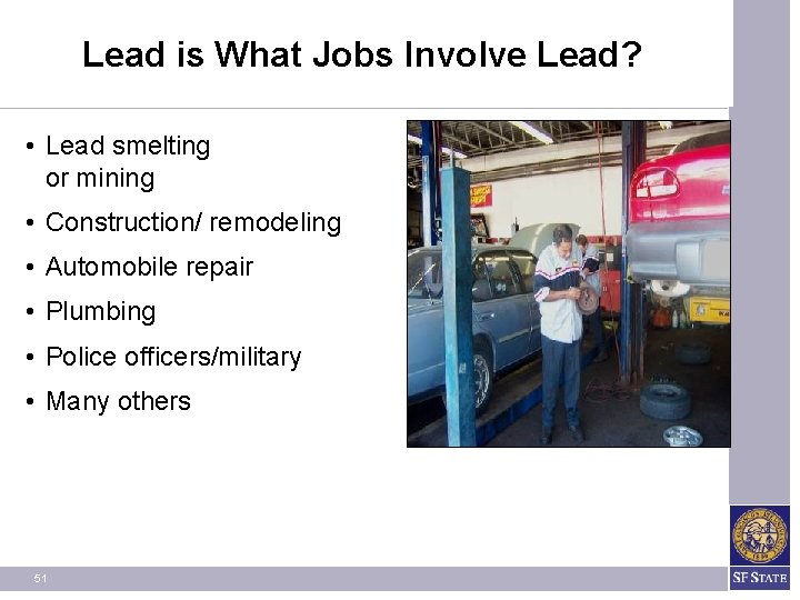 Lead is What Jobs Involve Lead? • Lead smelting or mining • Construction/ remodeling