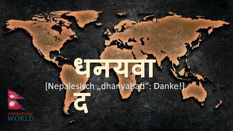 """धनयव द [Nepalesisch """"dhanyabad"""": Danke!]"""