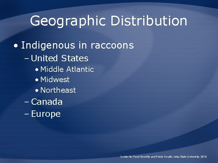 Geographic Distribution • Indigenous in raccoons – United States • Middle Atlantic • Midwest
