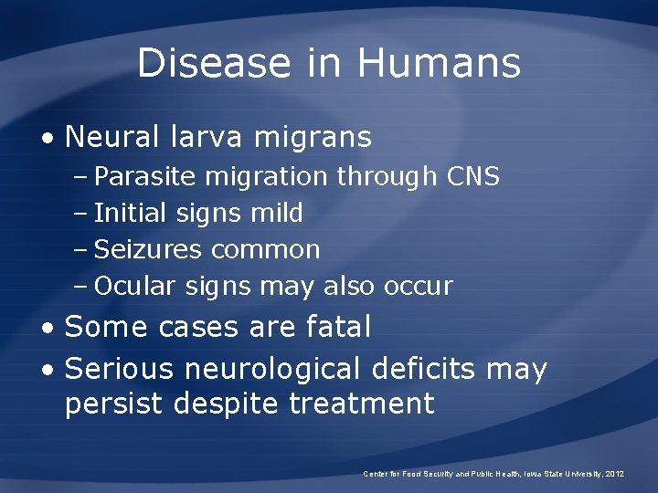 Disease in Humans • Neural larva migrans – Parasite migration through CNS – Initial