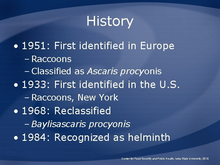 History • 1951: First identified in Europe – Raccoons – Classified as Ascaris procyonis