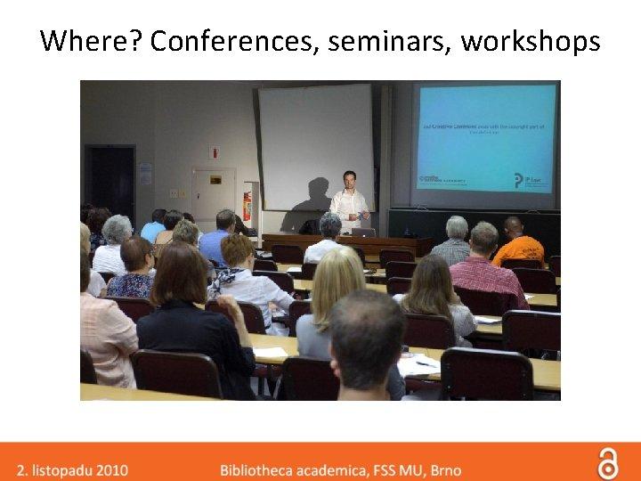 Where? Conferences, seminars, workshops