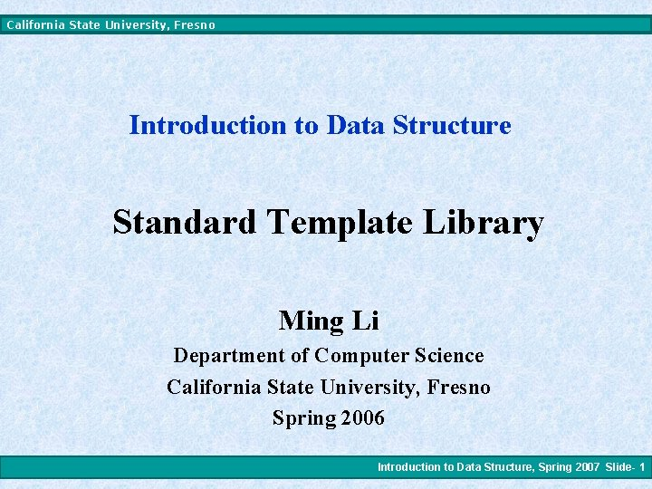 California State University, Fresno Introduction to Data Structure Standard Template Library Ming Li Department