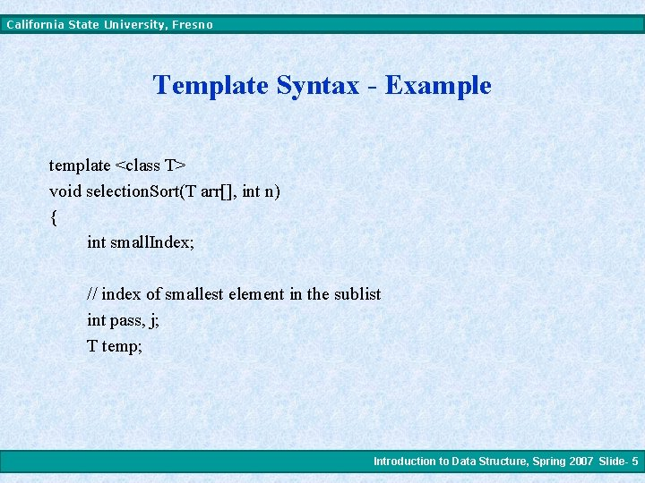 California State University, Fresno Template Syntax - Example template <class T> void selection. Sort(T