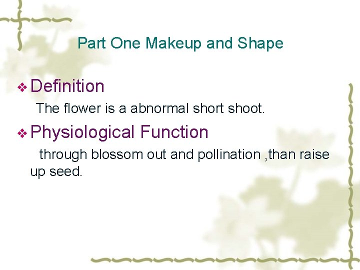 Part One Makeup and Shape v Definition The flower is a abnormal short shoot.