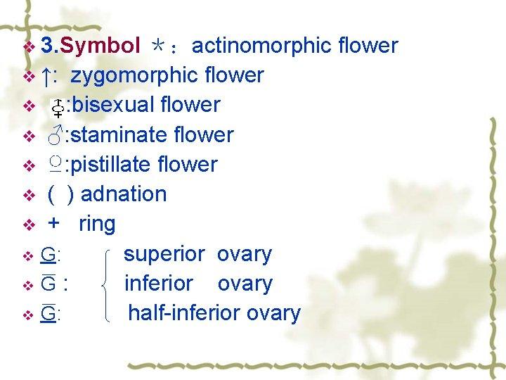v 3. Symbol *:actinomorphic flower v ↑: zygomorphic flower v : bisexual flower v