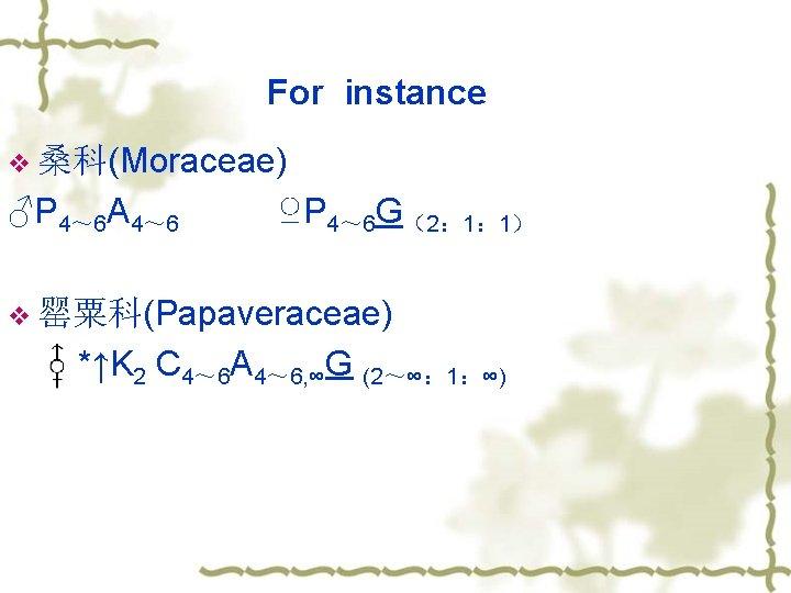 For instance v 桑科(Moraceae) ♂P 4~ 6 A 4~ 6 ♀P 4~ 6 G(2: