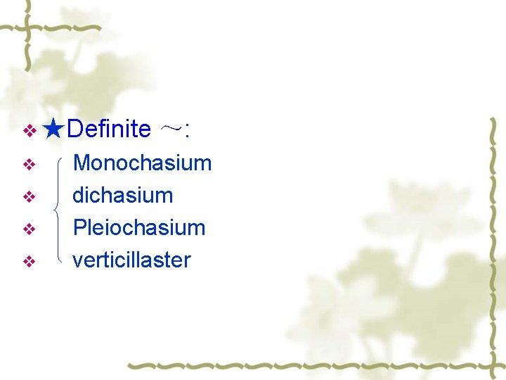 v ★Definite v v ~: Monochasium dichasium Pleiochasium verticillaster