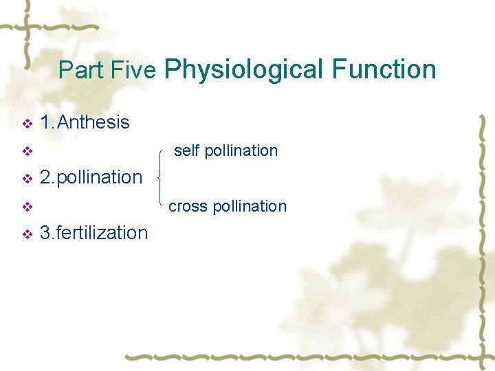 Part Five Physiological Function v 1. Anthesis self pollination v v 2. pollination cross