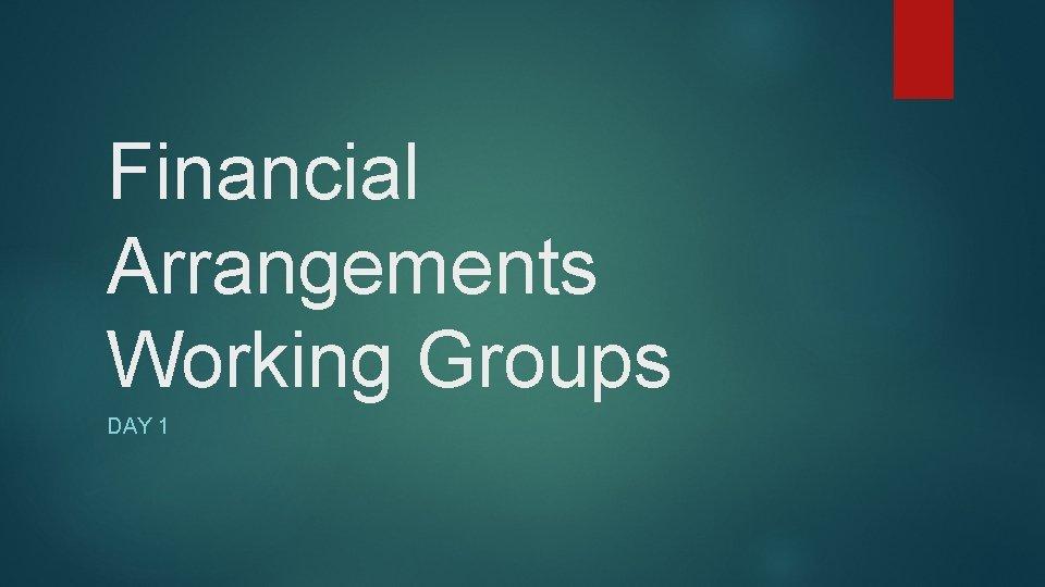 Financial Arrangements Working Groups DAY 1