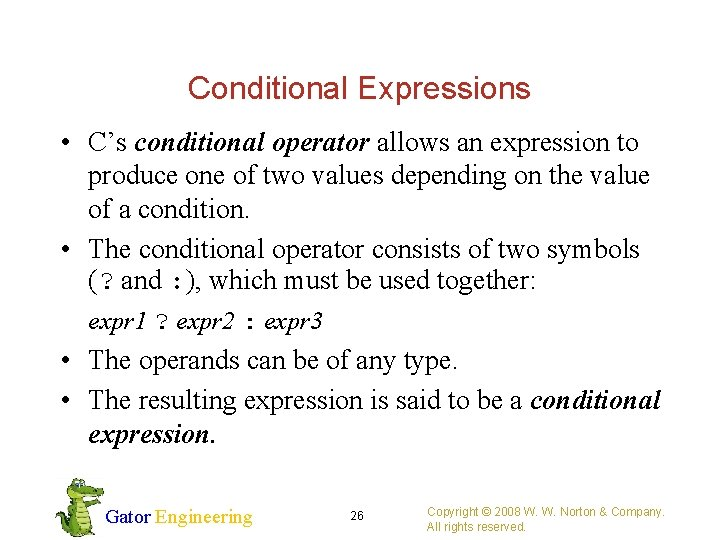 Conditional Expressions • C's conditional operator allows an expression to produce one of two