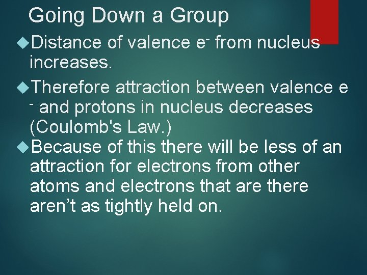 Going Down a Group Distance of valence e- from nucleus increases. Therefore attraction between