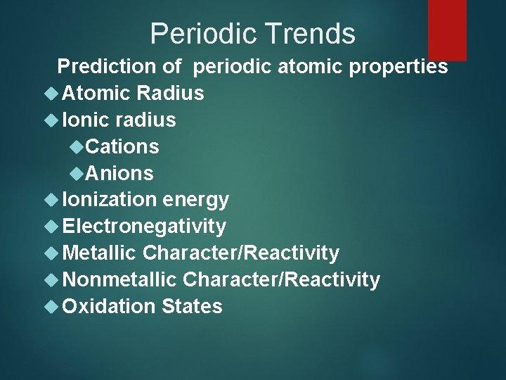Periodic Trends Prediction of periodic atomic properties Atomic Radius Ionic radius Cations Anions Ionization