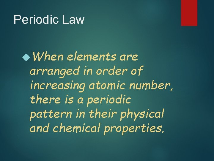 Periodic Law When elements are arranged in order of increasing atomic number, there is