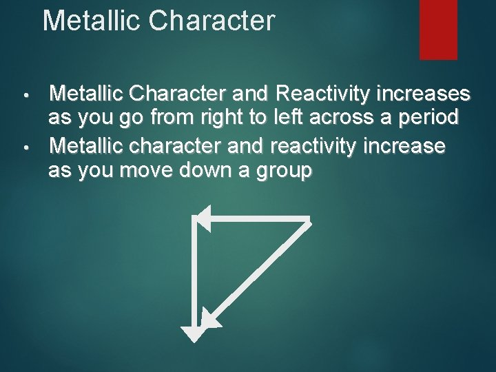 Metallic Character • • Metallic Character and Reactivity increases as you go from right